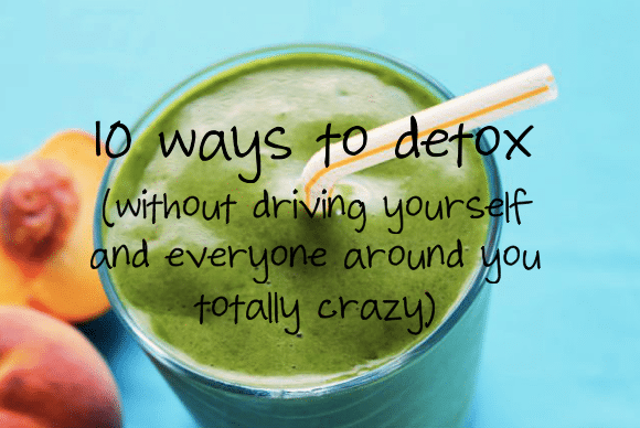 10 easy ways to detox without driving yourself and everyone around you totally crazy