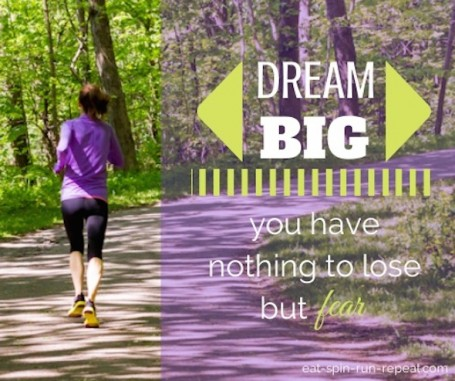 dream big - you have nothing to lose but fear - eat spin run repeat