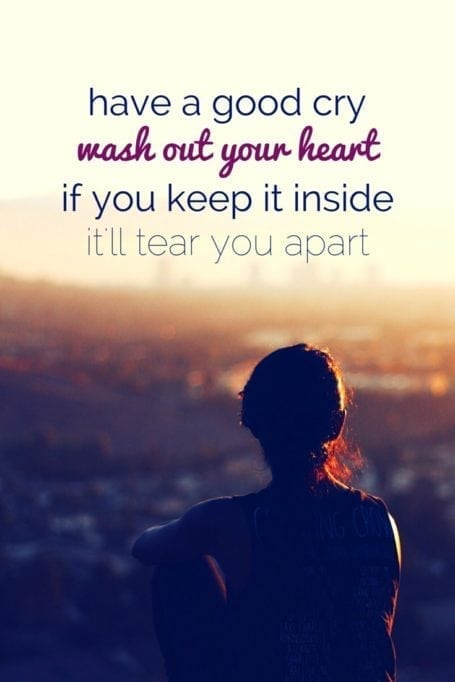 Have a good cry - wash out your heart - if you keep it inside - it'll tear you apart