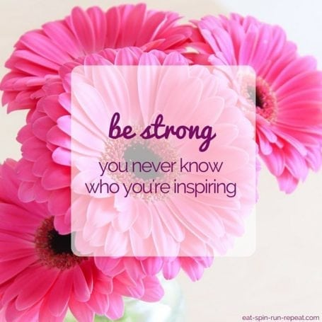 Be Strong - You never know who you're inspiring