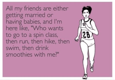 """All my friends are either getting married or having babies, and I'm here like """"Who wants to go to a spin class, then run, then hike, then swim, then drink smoothies with me?"""""""