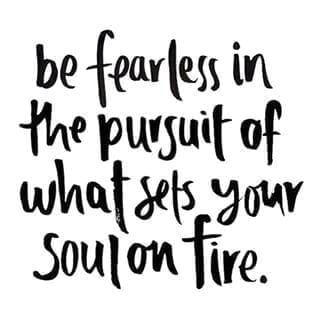 be fearless in pursuit of what sets your sould on fire