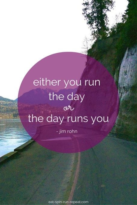 either you run the day or the day runs you - jim rohn - eat spin run repeat