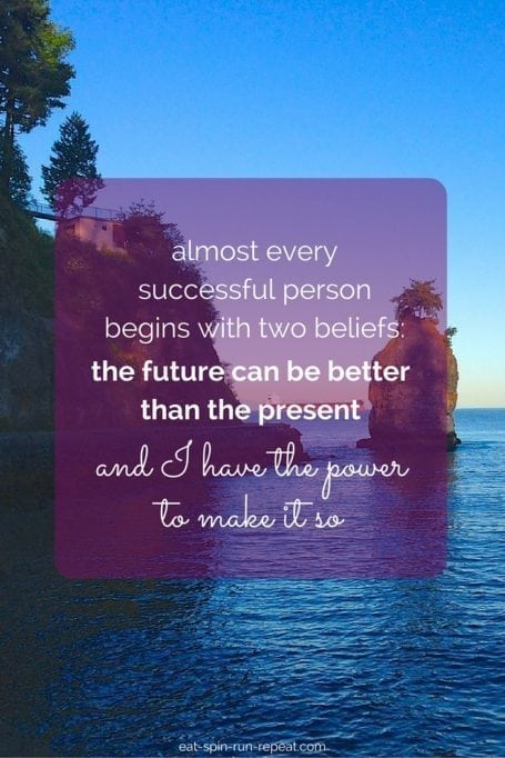 almost every successful person begins with 2 beliefs- the future can be better than the present, and i have the power to make it so - eat spin run repeat