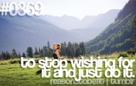 to stop wishing for it and just do it