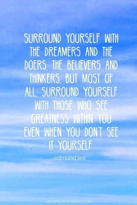 Surround yourself with the dreamers and the doers, the believers and the thinkers, but most of all surround yourself with those who see greatness within you even when you don't see it yourself.