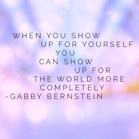 when you show up for yourself, you can show up for the world more completely - gabby bernstein