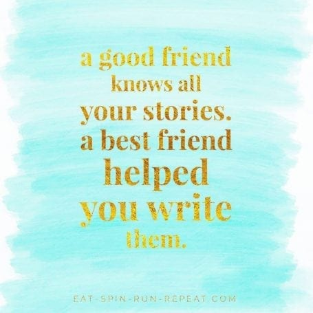 A good friend knows all your stories. A best friend helped you write them - 2017 Goals - Eat Spin Run Repeat