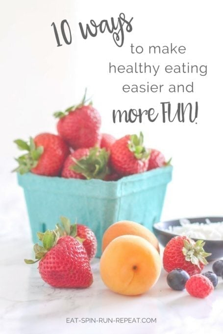 10 ways to make healthy eating easier and more fun - Eat Spin Run Repeat