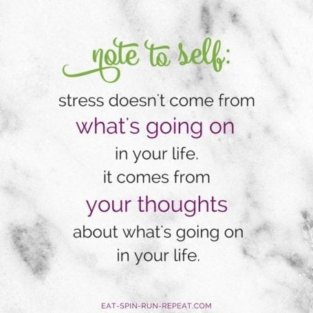 stress doesn't come from what's going on in your life. it comes from your thoughts about what's going on in your life - @eatspinrunrpt Instagram